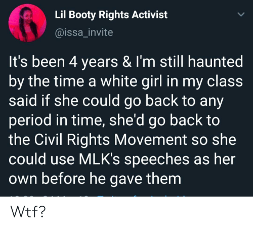 activist: Lil Booty Rights Activist  @issa_invite  It's been 4 years & I'm still haunted  by the time a white girl in my claSS  said if she could go back to any  period in time, she'd go back to  the Civil Rights Movement so she  could use MLK's speeches as her  own before he gave them Wtf?