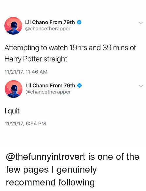 Funny, Harry Potter, and Meme: Lil Chano From 79th  @chancetherapper  Attempting to watch 19hrs and 39 mins df  Harry Potter straight  11/21/17, 11:46 AM  Lil Chano From 79th  @chancetherapper  l quit  11/21/17, 6:54 PM @thefunnyintrovert is one of the few pages I genuinely recommend following