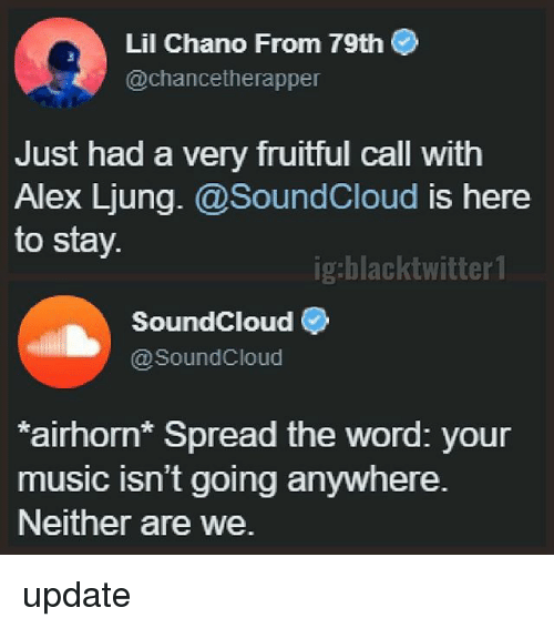Soundclouder: Lil Chano From 79th  @chancetherapper  Just had a very fruitful call with  Alex Ljung.@SoundCloud is here  to stay.  ig:blacktwitter 1  SoundCloud  @SoundCloud  airhorn Spread the word: your  music isn't going anywhere.  Neither are we. update