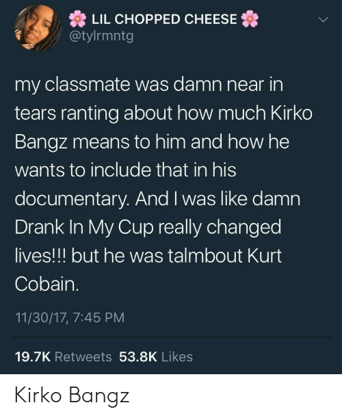 ranting: LIL CHOPPED CHEESE  @tylrmntg  my classmate was damn near in  tears ranting about how much Kirko  Bangz means to him and how he  wants to include that in his  documentary. And I was like damn  Drank In My Cup really changed  lives!!! but he was talmbout Kurt  Cobain.  11/30/17, 7:45 PM  19.7K Retweets 53.8K Likes Kirko Bangz