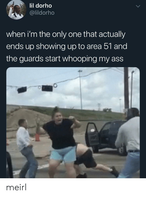 Ass, Only One, and MeIRL: lil dorho  @lildorho  when i'm the only one that actually  ends up showing up to area 51 and  the guards start whooping my ass meirl