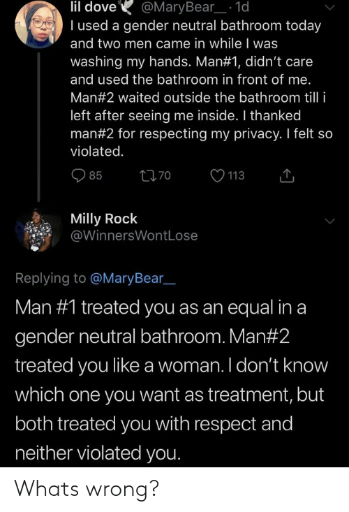 Dove, Respect, and Milly Rock: lil dove  I used a gender neutral bathroom today  and two men came in while I was  washing my hands. Man#1, didn't care  @MaryBear_ 1d  and used the bathroom in front of me.  Man#2 waited outside the bathroom tilli  left after seeing me inside. I thanked  man#2 for respecting my privacy. I felt so  violated.  85  70  113  Milly Rock  @WinnersWontLose  Replying to @MaryBear  Man #1 treated you as an equal in a  gender neutral bathroom. Man #2  treated you like a woman. I don't know  which one you want as treatment, but  both treated you with respect and  neither violated you. Whats wrong?