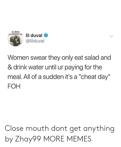 "FOH: Lil Duba  ACK MENDON'T CHE  lil duval  @lilduval  Women swear they only eat salad and  & drink water until ur paying for the  meal. All of a sudden it's a ""cheat day""  FOH Close mouth dont get anything by Zhay99 MORE MEMES"