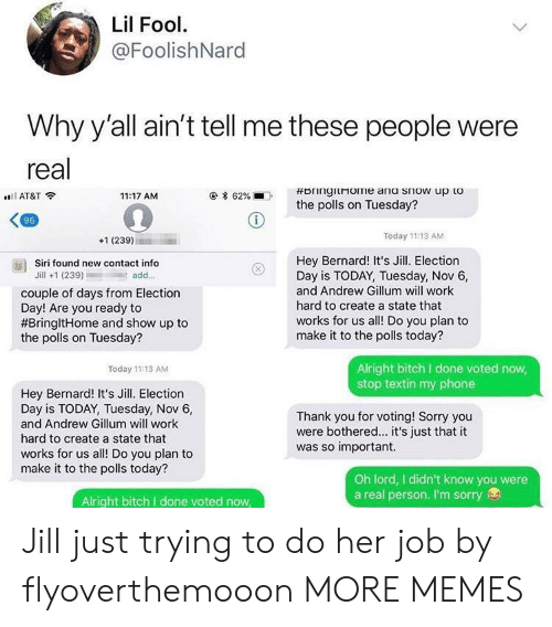 The Polls: Lil Fool  @FoolishNard  Why y'all ain't tell me these people were  real  AT&T  11:17 AM  * 62%  .  the polls on Tuesday?  96  +1 (239)  Today 11:13 AM  Hey Bernard! It's Jill. Election  Day is TODAY, Tuesday, Nov 6,  and Andrew Gillum will work  hard to create a state that  works for us all! Do you plan to  make it to the polls today?  as)  Siri found new contact info  Jill +1 (239)add..  couple of days from Election  Day! Are you ready to  #BringitHome and show up to  the polls on Tuesday?  Alright bitch I done voted now  stop textin my phone  Today 11:13 AM  Hey Bernard! It's Jill. Election  Day is TODAY, Tuesday, Nov 6,  and Andrew Gillum will work  hard to create a state that  works for us all! Do you plan to  make it to the polls today?  Thank you for voting! Sorry you  were bothered... it's just that it  was so important.  Oh lord, I didn't know you were  a real person. I'm sorry  Alright bitch I done voted now Jill just trying to do her job by flyoverthemooon MORE MEMES
