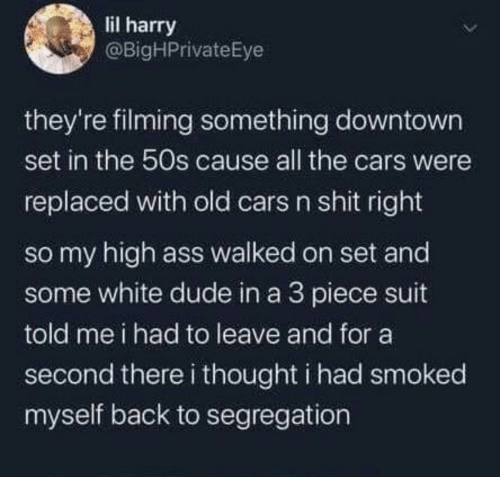 harry: lil harry  @BigHPrivateEye  they're filming something downtown  set in the 50s cause all the cars were  replaced with old cars n shit right  so my high ass walked on set and  some white dude in a 3 piece suit  told me i had to leave and for a  second there i thought i had smoked  myself back to segregation