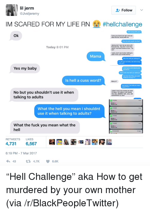 The Fuck You Mean: lil jerm  Jvstjeremy  +Follow  IM SCARED FOR MY LIFE RN  #helchallenge  Hell wrong with you?  Ok  Come your dumb ass here and see  what the hell wrong with me  Why the hell would i do that?  Today 8:01 PM  Jeremy don't text me no more with  that bull shit. Say hell 1 more time  watch I lay these hands on you. Try  mell  I said u don't use it when talking to  adult. Know your limits dummy  Mama  Who the hell you talking to?  & i aint got no limits, the hell wrong  with you?  Yes my baby  I dont give a hell about your  Watch who the helll you talking to  And how the HELL you spell  patience wrong????  Is hell a cuss word?  REALLY?  Yes really!! The hell you mean  No but you shouldn't use it when  talking to adults  IDON'T GIVE FIVE FUCKS ON How  TO SPELL PATIENCE JUST KNOW  YOU WILL RESPECT ME. CCALL ME  Nowwwww LIL BOY  Missed Call  What the hell you mean i shouldnt  use it when talking to adults?  S PHONE  Mama v  Missed Call  PHONE  Mama v  Missed Call  S PHONE  What the fuck you mean what the  hell  Mama  Missed Call  MESSAGES  im ago  RETWEETS LIKES  4,731 6,567  6:19 PM -7 Mar 2017  43  4.7K6.6K <p>&ldquo;Hell Challenge&rdquo; aka How to get murdered by your own mother (via /r/BlackPeopleTwitter)</p>