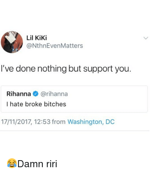 Memes, Rihanna, and Washington Dc: Lil Kiki  @NthnEvenMatters  I've done nothing but support you.  Rihanna @rihanna  I hate broke bitches  17/11/2017, 12:53 from Washington, DC 😂Damn riri