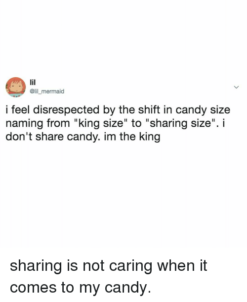 "Not Caring: @lil _mermaid  i feel disrespected by the shift in candy size  naming from ""king size"" to ""sharing size"". i  don't share candy. im the king sharing is not caring when it comes to my candy."