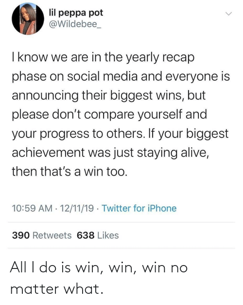 Alive, Iphone, and Social Media: lil peppa pot  @Wildebee_  I know we are in the yearly recap  phase on social media and everyone is  announcing their biggest wins, but  please don't compare yourself and  your progress to others. If your biggest  achievement was just staying alive,  then that's a win too.  10:59 AM · 12/11/19 · Twitter for iPhone  390 Retweets 638 Likes All I do is win, win, win no matter what.