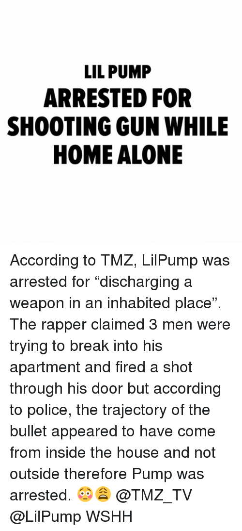 "trajectory: LIL PUMP  ARRESTED FOR  SHOOTING GUN WHILE  HOME ALONE According to TMZ, LilPump was arrested for ""discharging a weapon in an inhabited place"". The rapper claimed 3 men were trying to break into his apartment and fired a shot through his door but according to police, the trajectory of the bullet appeared to have come from inside the house and not outside therefore Pump was arrested. 😳😩 @TMZ_TV @LilPump WSHH"