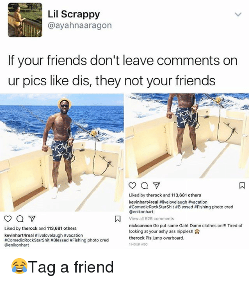 Ass, Blessed, and Clothes: Lil Scrappy  @ayahnaaragon  If your friends don't leave comments on  ur pics like dis, they not your friends  Liked by therock and 113,681 others  kevinhart4real #livelovelaugh #vacation  #ComedicRock StarShit # Blessed # Fishing photo cred  @enikonhart  View all 525 comments  nickcannon Go put some Gaht Damn clothes on!!! Tired of  looking at your ashy ass nipples!  therock Pls jump overboard.  1 HOUR AGO  Liked by therock and 113,681 others  kevinhart4real #livelovelaugh #vacation  #ComedicRockStarShit # Blessed #Fishing photo cred  @enikonhart 😂Tag a friend