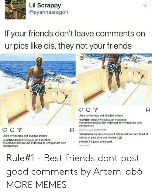cred: Lil Scrappy  @ayahnaaragon  If your friends don't leave comments on  ur pics like dis, they not your friends  Liked by therock and 113,681 others  kevinhart4real #livelovelaugh #vacation  #ComedicRockStarShit #Blessed #Fishing photo cred  @enikonhart  View all 525 comments  nickcannon Go put some Gaht Damn clothes on!!! Tired of  looking at your ashy ass nipples!!  Liked by therock and 113,681 others  kevinhart4real #livelovelaugh #vacation  #ComedicRockStarShit # Blessed #Fishing photo cred  @enikonhart  therock Pls jump overboard  1 HOUR AGO Rule#1 - Best friends dont post good comments by Artem_ab6 MORE MEMES