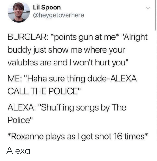 "Dude, Police, and Songs: Lil Spoon  @heygetoverhere  BURGLAR: *points gun at me* ""Alright  buddy just show me where your  valubles are and I won't hurt you'  ME: ""Haha sure thing dude-ALEXA  CALL THE POLICE""  ALEXA: ""Shuffling songs by The  Police""  *Roxanne plays as l get shot 16 times* Alexa"