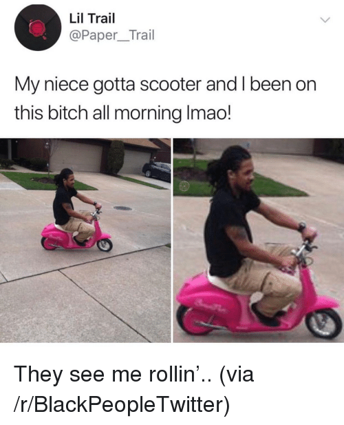 Bitch, Blackpeopletwitter, and Scooter: Lil Trail  @Paper_Trail  My niece gotta scooter and I been on  this bitch all morning Imao! <p>They see me rollin'.. (via /r/BlackPeopleTwitter)</p>