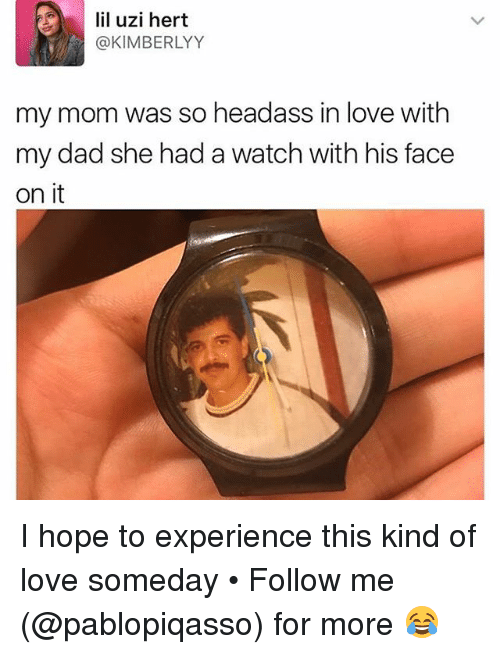 Dad, Love, and Memes: lil uzi hert  @KIMBERLYY  my mom was so headass in love with  my dad she had a watch with his face  on it I hope to experience this kind of love someday • Follow me ➞ (@pablopiqasso) for more 😂