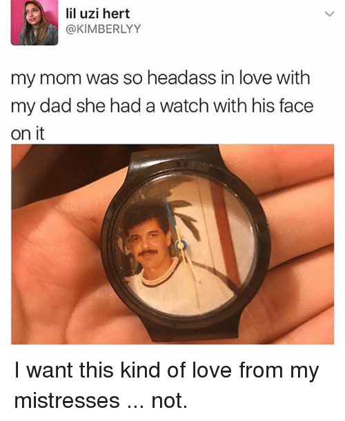 Dad, Love, and Memes: lil uzi hert  @KIMBERLYY  my mom was so headass in love with  my dad she had a watch with his face  on it I want this kind of love from my mistresses ... not.