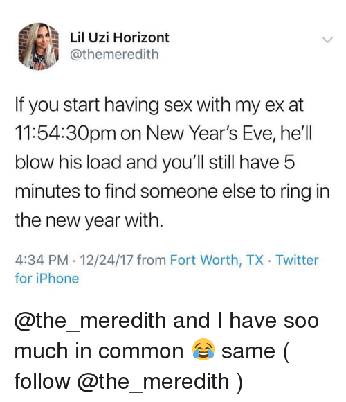 new years eve: Lil Uzi Horizont  @themeredith  If you start having sex with my ex at  11:54:30pm on New Year's Eve, he'll  blow his load and you'll still have 5  minutes to find someone else to ring in  the new year with  4:34 PM 12/24/17 from Fort Worth, TX Twitter  for iPhone @the_meredith and I have soo much in common 😂 same ( follow @the_meredith )