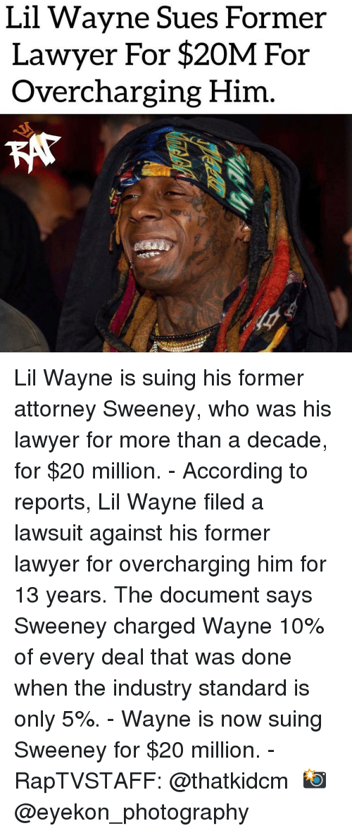 Lil Wayne: Lil Wavne Sues Former  Lawyer For $20M For  Overcharging Him Lil Wayne is suing his former attorney Sweeney, who was his lawyer for more than a decade, for $20 million. - According to reports, Lil Wayne filed a lawsuit against his former lawyer for overcharging him for 13 years. The document says Sweeney charged Wayne 10% of every deal that was done when the industry standard is only 5%. - Wayne is now suing Sweeney for $20 million. - RapTVSTAFF: @thatkidcm 📸 @eyekon_photography