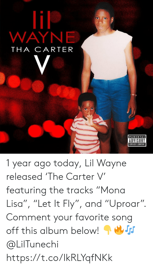 "Lil Wayne, Parental Advisory, and Today: lil  WAYNE  THA CARTER  V  PARENTAL  ADVISORY  EXPLICIT CONTENT 1 year ago today, Lil Wayne released 'The Carter V' featuring the tracks ""Mona Lisa"", ""Let It Fly"", and ""Uproar"". Comment your favorite song off this album below! ??? @LilTunechi https://t.co/IkRLYqfNKk"