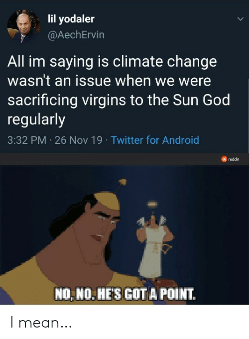 climate change: lil yodaler  @AechErvin  All im saying is climate change  wasn't an issue when we were  sacrificing virgins to the Sun God  regularly  3:32 PM 26 Nov 19 · Twitter for Android  reddit  NO, NO. HE'S GOT A POINT. I mean…