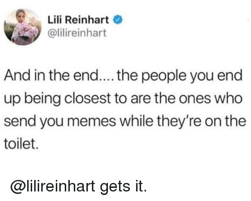 Memes, 🤖, and Who: Lili Reinhart  @lilireinhart  And in the end.... the people you end  up being closest to are the ones who  send you memes while they're on the  toilet. @lilireinhart gets it.