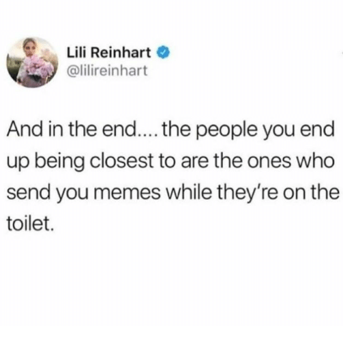 Memes, Humans of Tumblr, and Who: Lili Reinhart  olilireinhart  And in the end....the people you end  up being closest to are the ones who  send you memes while they're on the  toilet.