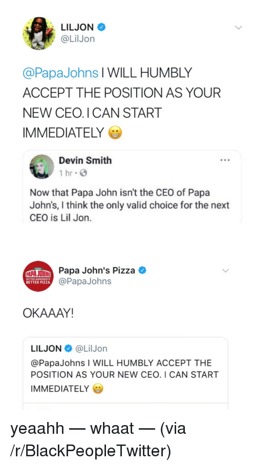 Lil Jon: LILJON  @LilJon  @PapaJohns l WILL HUMBLY  ACCEPT THE POSITION AS YOUR  NEW CEO. I CAN START  IMMEDIATELY  Devin Smith  1 hr G  Now that Papa John isn't the CEO of Papa  John's, I think the only valid choice for the next  CEO is Lil Jon.  Papa John's Pizza  @PapaJohns  BETTER INGREDIENTS  BETTER PIZZA  OKAAAY!  LILJON@LilJorn  @PapaJohns I WILL HUMBLY ACCEPT THE  POSITION AS YOUR NEW CEO. I CAN START  IMMEDIATELY <p>yeaahh — whaat — (via /r/BlackPeopleTwitter)</p>