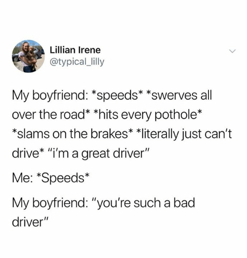 """Bad, Relationships, and Drive: Lillian Irene  @typical_lilly  My boyfriend: *speeds* *swerves all  over the road* *hits every pothole*  *slams on the brakes* *literally just can't  drive* """"i'm a great driver""""  Me: *Speeds*  My boyfriend: """"you're such a bad  driver"""""""
