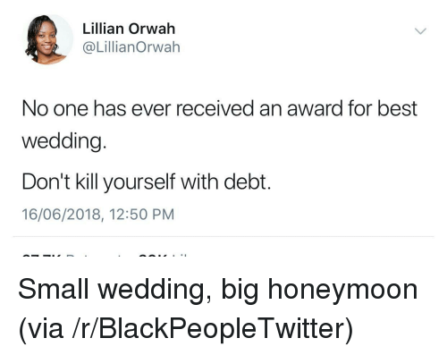 Honeymoon: Lillian Orwah  @LillianOrwah  No one has ever received an award for best  wedding.  Don't kill yourself with debt.  16/06/2018, 12:50 PM Small wedding, big honeymoon (via /r/BlackPeopleTwitter)