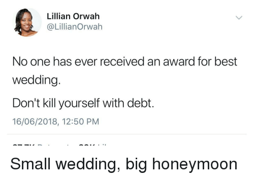 Honeymoon: Lillian Orwah  @LillianOrwah  No one has ever received an award for best  wedding.  Don't kill yourself with debt.  16/06/2018, 12:50 PM Small wedding, big honeymoon