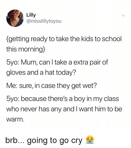 School, Kids, and Today: Lilly  @misslillytoyou  getting ready to take the kids to school  this morning)  5yo: Mum, can l take a extra pair of  gloves and a hat today?  Me: sure, in case they get wet?  byo: because there's a boy in my class  who never has any and I want him to be  Warm brb... going to go cry 😭