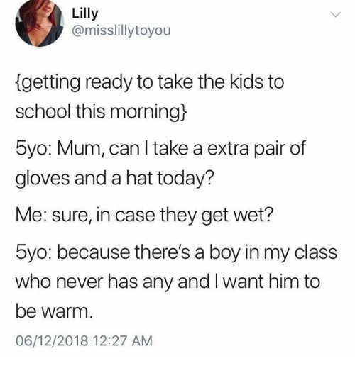 School, Kids, and Today: Lilly  @misslillytoyou  getting ready to take the kids to  school this morning)  5yo: Mum, can l take a extra pair of  gloves and a hat today?  Me: sure, in case they get wet?  5yo: because there's a boy in my class  who never has any and I want him to  be warm.  06/12/2018 12:27 AM