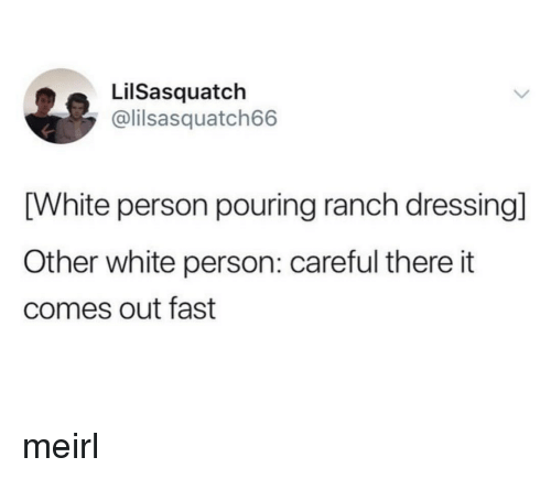 White, MeIRL, and Ranch Dressing: LilSasquatch  @lilsasquatch66  [White person pouring ranch dressing]  Other white person: careful there it  comes out fast meirl