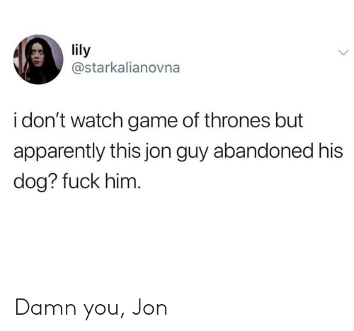 Dont Watch: lily  @starkalianovna  i don't watch game of thrones but  apparently this jon guy abandoned his  dog? fuck him Damn you, Jon