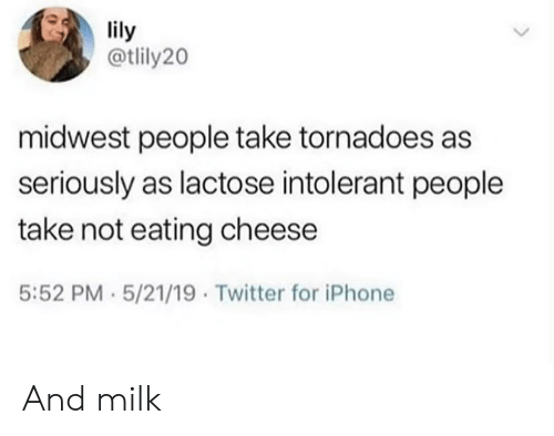 Midwest: lily  @tlily20  midwest people take tornadoes as  seriously as lactose intolerant people  take not eating cheese  5:52 PM 5/21/19 Twitter for iPhone And milk