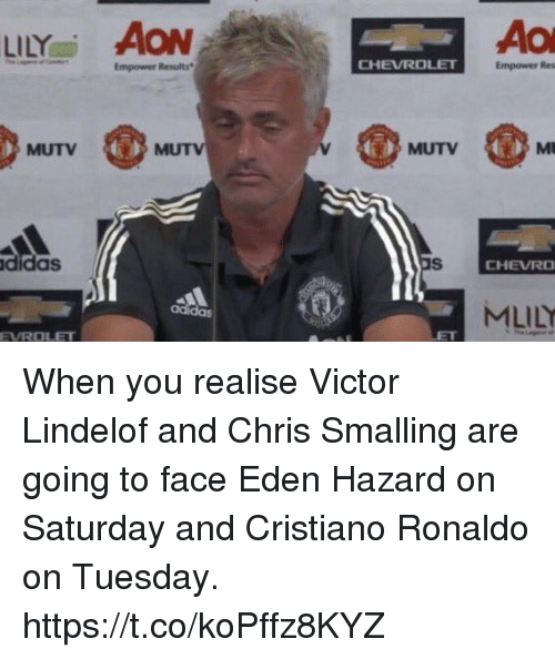 Cristiano Ronaldo, Soccer, and Chevrolet: LİLYai AON  Empower Results  CHEVROLET  Empower Res  MUTV  MUTV  MUTV  didas  CHEVRO  MLİLY  adi  das  EVROLET When you realise Victor Lindelof and Chris Smalling are going to face Eden Hazard on Saturday and Cristiano Ronaldo on Tuesday. https://t.co/koPffz8KYZ