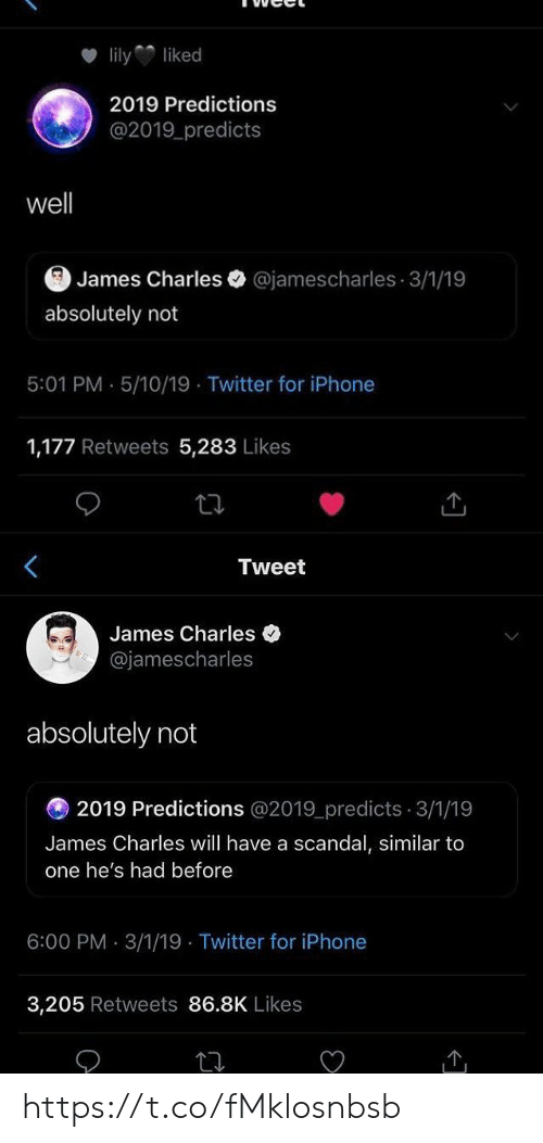 Scandal: lilyliked  2019 Predictions  @2019 predicts  well  James Charles @jamescharles 3/1/19  absolutely not  5:01 PM . 5/10/19 Twitter for iPhone  1,177 Retweets 5,283 Likes   Tweet  James Charles  @jamescharles  absolutely not  2019 Predictions @2019_predicts 3/1/19  James Charles will have a scandal, similar to  one he's had before  6:00 PM 3/1/19 Twitter for iPhone  3,205 Retweets 86.8K Likes https://t.co/fMklosnbsb