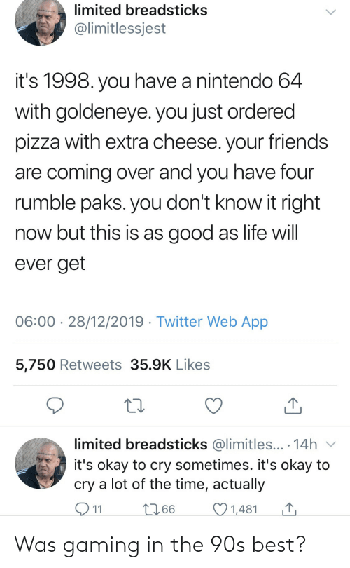 you don't know: limited breadsticks  @limitlessjest  it's 1998. you have a nintendo 64  with goldeneye. you just ordered  pizza with extra cheese. your friends  are coming over and you have four  rumble paks. you don't know it right  now but this is as good as life will  ever get  06:00 · 28/12/2019 · Twitter Web App  5,750 Retweets 35.9K Likes  limited breadsticks @limitles... · 14h v  it's okay to cry sometimes. it's okay to  cry a lot of the time, actually  O11  2766  1,481 Was gaming in the 90s best?