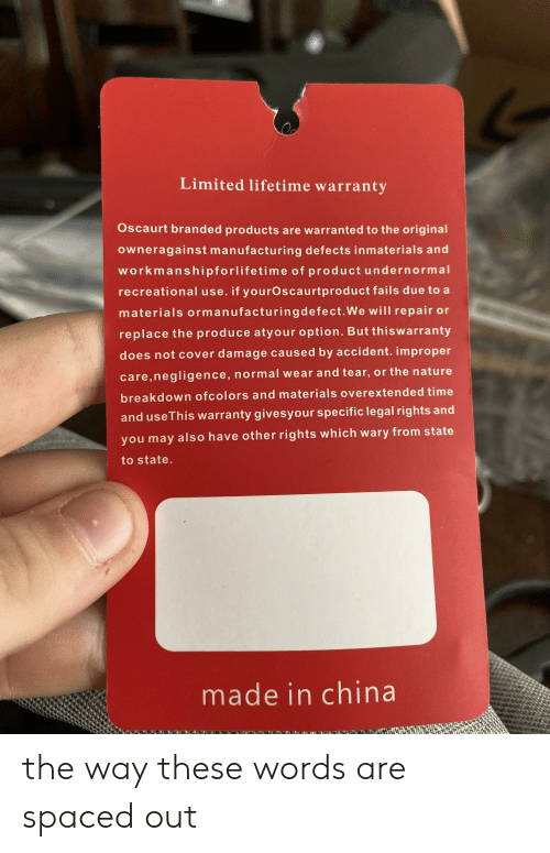 China, Lifetime, and Limited: Limited lifetime warranty  Oscaurt branded products are warranted to the original  owneragainst manufacturing defects inmaterials and  workmanshipforlifetime of product undernormal  recreational use. if yourOscaurtproduct fails due to a  materials ormanufacturingdefect.We will repair or  replace the produce atyour option. But thiswarranty  does not cover damage caused by accident. improper  care,negligence, normal wear and tear, or the natu re  breakdown ofcolors and materials ove rextended time  and useThis warranty givesyour specific legal rights and  you may also have other rights which wary from state  to state.  made in china the way these words are spaced out