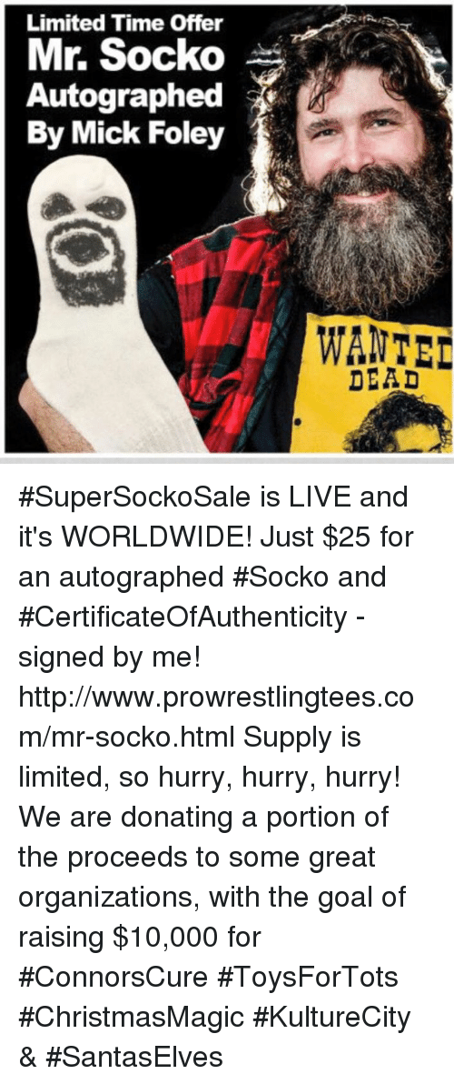 Mr Socko: Limited Time Offer  Mr. Socko  Autographed  By Mick Foley  WANTED  DEAD #SuperSockoSale is LIVE and it's WORLDWIDE! Just $25 for an autographed #Socko and  #CertificateOfAuthenticity - signed by me!  http://www.prowrestlingtees.com/mr-socko.html Supply is limited, so hurry, hurry, hurry! We are donating a portion of the proceeds to some great organizations, with the goal of raising $10,000 for #ConnorsCure #ToysForTots  #ChristmasMagic #KultureCity & #SantasElves