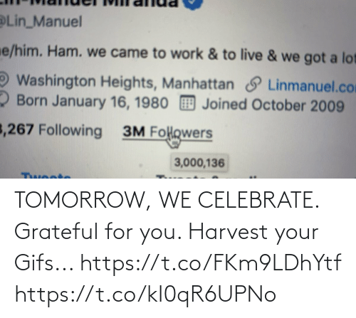 Manuel: Lin_Manuel  e/him. Ham. we came to work & to live & we got a lot  Washington Heights, Manhattan S Linmanuel.com  2 Born January 16, 1980 Joined October 2009  3,267 Following  3M Folowers  3,000,136  Twoote TOMORROW, WE CELEBRATE.  Grateful for you.  Harvest your Gifs... https://t.co/FKm9LDhYtf https://t.co/kI0qR6UPNo