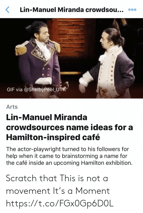 Manuel: Lin-Manuel Miranda crowdsou... 000  GIF via @ShelbyPeel U  Arts  Lin-Manuel Miranda  crowdsources name ideas for a  Hamilton-inspired café  The actor-playwright turned to his followers for  help when it came to brainstorming a name for  the café inside an upcoming Hamilton exhibition. Scratch that This is not a movement  It's a Moment https://t.co/FGx0Gp6D0L