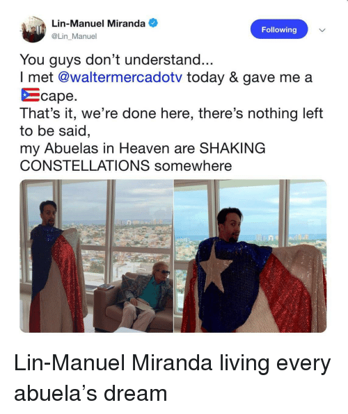 Were Done: Lin-Manuel Miranda  @Lin Manuel  Following  You guys don't understand...  I met @waltermercadotv today & gave me a  をcape  That's it, we're done here, there's nothing left  to be said  my Abuelas in Heaven are SHAKING  CONSTELLATIONS somewhere  ne  0.4 Lin-Manuel Miranda living every abuela's dream