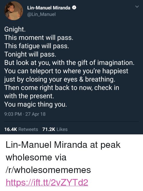"""teleport: Lin-Manuel Miranda  @Lin_Manuel  Gnight.  This moment will pass  This fatigue will pass  Tonight will pass  But look at you, with the gift of imagination  You can teleport to where you're happiest  just by closing your eyes & breathing  Then come right back to now, check in  with the present.  You magic thing you  9:03 PM.27 Apr 18  16.4K Retweets 71.2K Likes <p>Lin-Manuel Miranda at peak wholesome via /r/wholesomememes <a href=""""https://ift.tt/2vZYTd2"""">https://ift.tt/2vZYTd2</a></p>"""