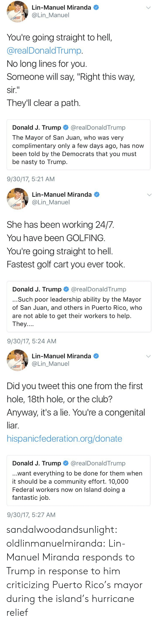 """golf cart: Lin-Manuel Miranda  @Lin_Manuel  You're going straight to hell,  @realDonaldTrump.  No long lines for you  Someone will say, """"Right this way,  sir.  They'll clear a path.  Donald J. Trump @realDonaldTrump  The Mayor of San Juan, who was very  complimentary only a few days ago, has now  been told by the Democrats that you must  be nasty to Trump.  9/30/17, 5:21 AM   Lin-Manuel Miranda  OLin_Manuel  She has been working 24/7.  You have been GOLFING.  You're going straight to hell.  Fastest golf cart you ever took.  Donald J. Trump@realDonaldTrump  ...Such poor leadership ability by the Mayor  of San Juan, and others in Puerto Rico, who  are not able to get their workers to help.  They....  9/30/17, 5:24 AM   Lin-Manuel Miranda  Lin_Manuel  Did you tweet this one from the first  hole, 18th hole, or the club?  Anyway, it's a lie. You're a congenital  liar.  hispanicfederation.org/donate  Donald J. Trump @realDonaldTrump  ...want everything to be done for them when  it should be a community effort. 10,000  Federal workers now on Island doing a  fantastic job.  9/30/17, 5:27 AM sandalwoodandsunlight:  oldlinmanuelmiranda: Lin-Manuel Miranda responds to Trump in response to him criticizing Puerto Rico's mayor during the island's hurricane relief"""