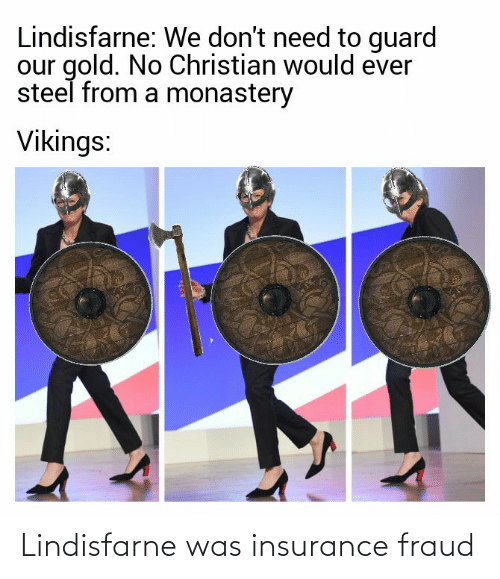 Vikings, Gold, and Steel: Lindisfarne: We don't need to guard  our gold. No Christian would ever  steel from a monastery  Vikings: Lindisfarne was insurance fraud