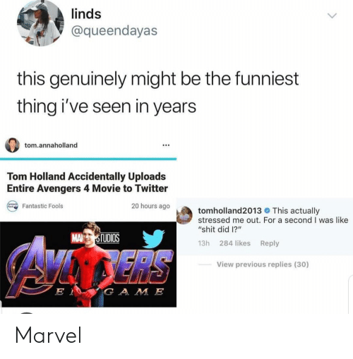 """Shit, Twitter, and Avengers: linds  @queendayas  this genuinely might be the funniest  thing i've seen in years  tom.annaholland  Tom Holland Accidentally Uploads  Entire Avengers 4 Movie to Twitter  20 hours ago  Fantastic Fools  tomholland2013 This actually  stressed me out. For a second I was like  """"shit did 1?""""  MA TUDIOS  13h 284 likes Reply  View previous replies (30)  G A M E Marvel"""