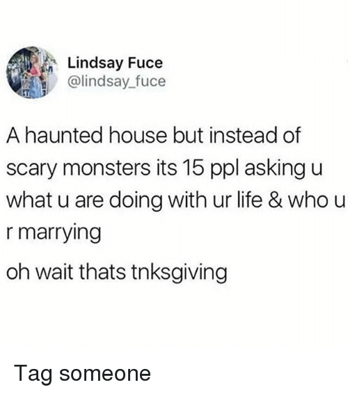 U What: Lindsay Fuce  @lindsay fuce  A haunted house but instead of  scary monsters its 15 ppl asking u  what u are doing with ur life & who u  r marrying  oh wait thats tnksgiving Tag someone