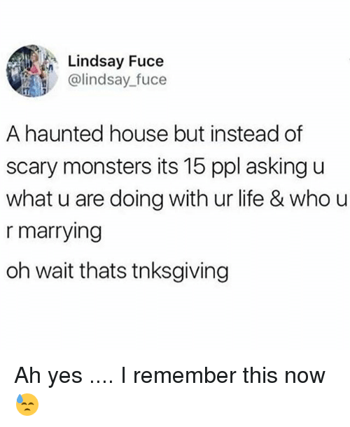 U What: Lindsay Fuce  @lindsay fuce  A haunted house but instead of  scary monsters its 15 ppl asking u  what u are doing with ur life & who u  r marrying  oh wait thats tnksgiving Ah yes .... I remember this now 😓