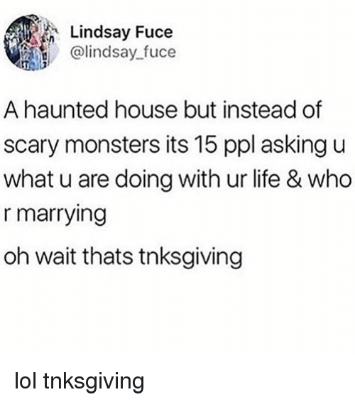 U What: Lindsay Fuce  @lindsay fuce  A haunted house but instead of  scary monsters its 15 ppl asking u  what u are doing with ur life & who  r marrying  oh wait thats tnksgiving lol tnksgiving